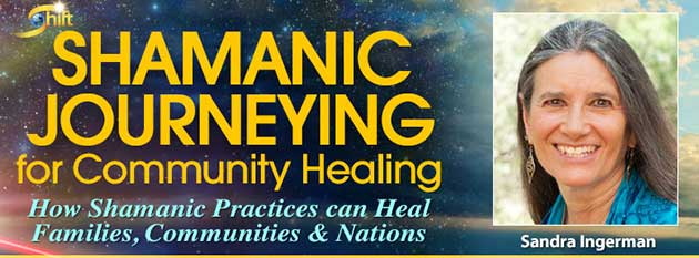 Shamanic Journeying for Community Healing With Sandra Ingerman – The Shift Network