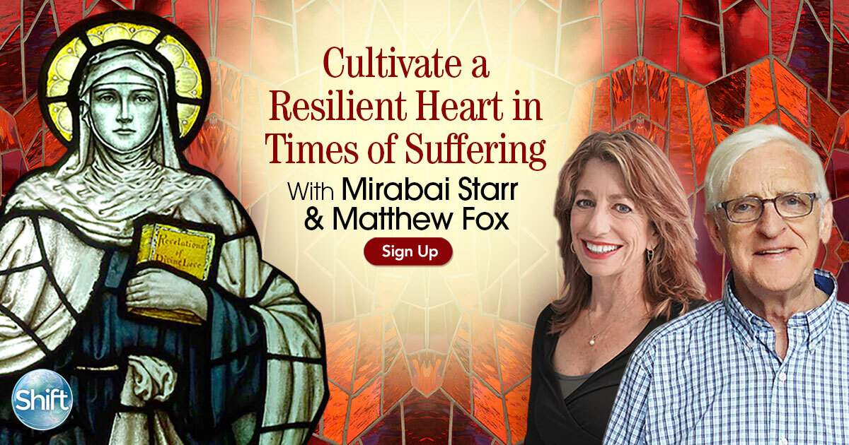 Cultivate a Resilient Heart in Times of Suffering with Mirabai Starr & Matthew Fox